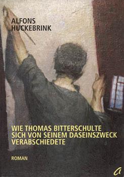 Alfons Huckebrink - Thomas Bitterschulte I - Wie Thomas Bitterschulte sich von seinem Daseinszweck verabschiedete [ agenda Verlag, Münster 2002 ]