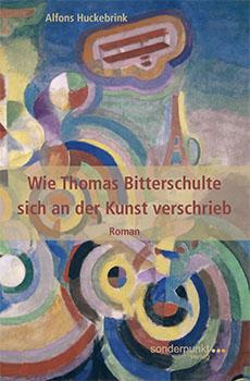Alfons Huckebrink - Thomas Bitterschulte III - Wie Thomas Bitterschulte sich an der Kunst verschrieb [ sonderpunkt Verlag, Greven 2018 ]